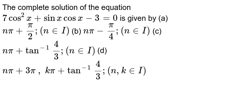 The complete solution of the equation `7cos^2x+sinxcosx-3=0` is given by (a) `npi+pi/2;(n in I)` (b) `npi-pi/4;(n in  I)` (c) `npi+tan^(-1)\ 4/3;(n in  I)` (d) `npi+3pi\ ,\ kpi+tan^(-1)\ 4/3;(n , k in  I)`