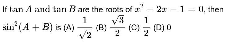 """If `tanA\ """"and"""" \ tanB` are the roots of `x^2-2x-1=0`, then `sin^2(A+B)` is (A) `1/(sqrt(2))` (B) `sqrt(3)/2` (C) `1/2` (D) 0"""