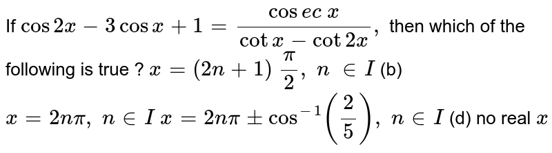 If `cos2x-3cosx+1=(cos e c\ x)/(cotx-cot2x),\ ` then which of the   following is true ? `x=(2n+1)\ pi/2,\ n\  in  I` (b) `x=2npi,\ n in  I`  `x=2npi+-cos^(-1)(2/5),\ n in  I` (d) no real `x`