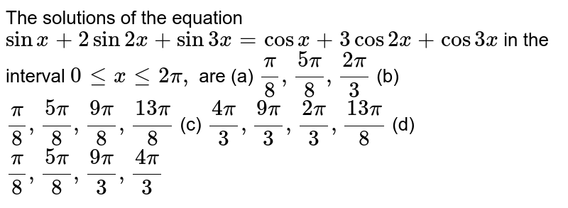 The solutions of the equation `sinx+2sin2x+sin3x=cosx+3cos2x+cos3x` in the interval `0lt=xlt=2pi,` are (a) `pi/8,(5pi)/8,(2pi)/3` (b) `pi/8,(5pi)/8,(9pi)/8,(13pi)/8` (c) `(4pi)/3,(9pi)/3,(2pi)/3,(13pi)/8` (d) `pi/8,(5pi)/8,(9pi)/3,(4pi)/3`