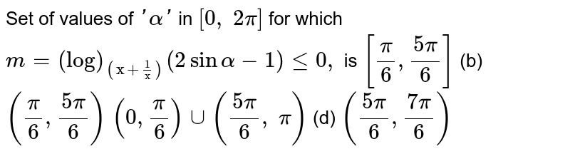 """Set of values of `'alpha'` in `[0,\ 2pi]` for which `m=(log)_((""""x""""+1/""""x""""))(2sinalpha-1)lt=0,` is `[pi/6,(5pi)/6]` (b) `(pi/6,(5pi)/6)`  `(0,pi/6)uu((5pi)/6,\ pi)` (d) `((5pi)/6,(7pi)/6)`"""