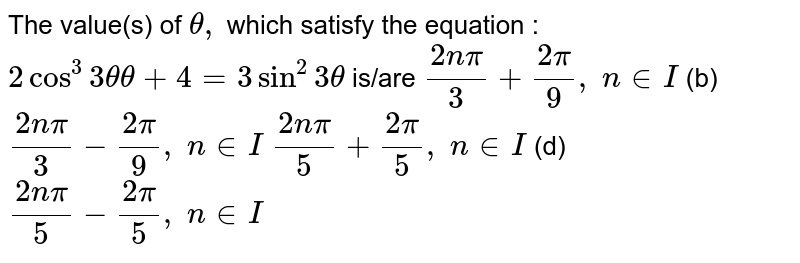 The value(s) of `theta,` which satisfy the   equation : `2cos^3 3thetatheta+4=3sin^2 3theta` is/are `(2npi)/3+(2pi)/9,\ n in  I` (b) `(2npi)/3-(2pi)/9,\ n in  I\ `  `(2npi)/5+(2pi)/5,\ n in  I\ ` (d) `(2npi)/5-(2pi)/5,\ n in  I`