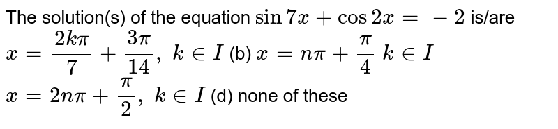 The solution(s) of   the equation `sin7x+cos2x=-2` is/are `x=(2kpi)/7+(3pi)/(14),\ k in  I` (b) `x=npi+pi/4\ k in  I`  `x=2npi+pi/2,\ k in  I` (d) none of these