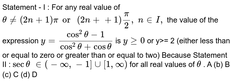 Statement - I : For   any real value of `theta!=(2n+1)pior\ (2n++1)pi/2,\ n in  I ,` the value of the   expression `y=(cos^2theta-1)/(cos^2theta+costheta)` is `ygeq0` or y>= 2 (either   less than or equal to zero or greater than or equal to two) Because Statement II : `sectheta\  in (-oo,-1]uu[1,oo)` for all real values   of `theta` . A (b) B   (c) C (d)   D