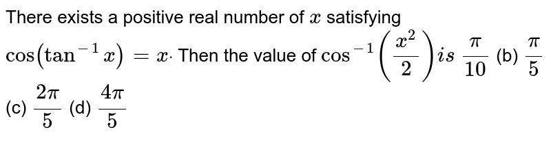 """There exists a positive real number of `x` satisfying `""""cos""""(tan^(-1)x)=xdot` Then the value of `cos^(-1)((x^2)/2)i s`  `pi/(10)`  (b) `pi/5`  (c) `(2pi)/5`  (d) `(4pi)/5`"""