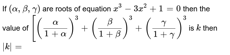 If  `(alpha, beta, gamma)` are roots of equation `x^(3)-3x^(2)+1=0` then the value of `[((alpha)/(1+alpha))^(3)+((beta)/(1+beta))^(3)+((gamma)/(1+gamma))^(3)`  is `k` then `|k|=`