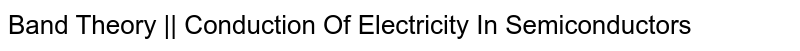 Band Theory || Conduction Of Electricity In Semiconductors