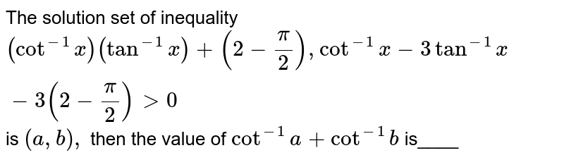 The solution set of inequality `(cot^(-1)x)(tan^(-1)x)+(2-pi/2)cot^(-1)x-3tan^(-1)x-3(2-pi/2)>0` is `(a , b),` then the value of `cot^(-1)a+cot^(-1)b` is____