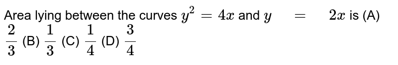 """Area lying between the   curves `y^2=4x` and `y"""" """"="""" """"2x` is (A) `2/3`  (B)   `1/3`  (C)   `1/4`  (D)   `3/4`"""