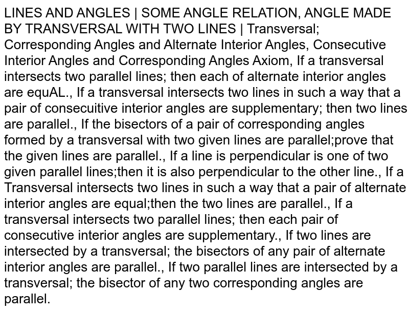 LINES AND ANGLES | SOME ANGLE RELATION, ANGLE MADE BY TRANSVERSAL WITH TWO LINES | Transversal; Corresponding Angles and Alternate Interior Angles, Consecutive Interior Angles and Corresponding Angles Axiom, If a transversal intersects two parallel lines; then each of alternate interior angles are equAL., If a transversal intersects two lines in such a way that a pair of consecuitive interior angles are supplementary; then two lines are parallel., If the bisectors of a pair of corresponding angles formed by a transversal with two given lines are parallel;prove that the given lines are parallel., If a line is perpendicular is one of two given parallel lines;then it is also perpendicular to the other line., If a Transversal intersects two lines in such a way that a pair of alternate interior angles are equal;then the two lines are parallel., If a transversal intersects two parallel lines; then each pair of consecutive interior angles are supplementary., If two lines are intersected by a transversal; the bisectors of any pair of alternate interior angles are parallel., If two parallel lines are intersected by a transversal; the bisector of any two corresponding angles are parallel.