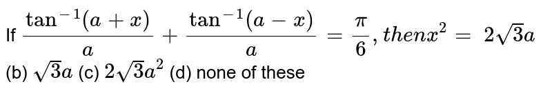 If `tan^(-1)(a+x)/a+tan^(-1)(a-x)/a=pi/6,t h e nx^2=`  `2sqrt(3)a`  (b) `sqrt(3)a`  (c) `2sqrt(3)a^2`  (d) none of these