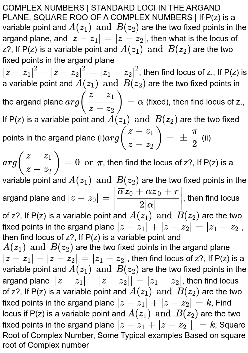 COMPLEX NUMBERS   STANDARD LOCI IN THE ARGAND PLANE, SQUARE ROO OF A COMPLEX NUMBERS   If P(z) is a variable point and `A(z_1)and B(z_2)` are the two fixed points in the argand plane, and ` z-z_1 = z-z_2 `, then what is the locus of z?, If P(z) is a variable point and `A(z_1)and B(z_2)` are the two fixed points in the argand plane ` z-z_1 ^2+ z-z_2 ^2= z_1-z_2 ^2`, then find locus of z., If P(z) is a variable point and `A(z_1)and B(z_2)` are the two fixed points in the argand plane `arg((z-z_1)/(z-z_2))=alpha` (fixed), then find locus of z., If P(z) is a variable point and `A(z_1)and B(z_2)` are the two fixed points in the argand plane (i)`arg((z-z_1)/(z-z_2))=pmpi/2 ` (ii) `arg((z-z_1)/(z-z_2))=0 or pi`,  then find the locus of z?, If P(z) is a variable point and `A(z_1)and B(z_2)` are the two fixed points in the argand plane and ` z-z_0 = (baralphaz_0+alphabarz_0+r)/(2 alpha ) `, then find locus of z?, If P(z) is a variable point and `A(z_1)and B(z_2)` are the two fixed points in the argand plane ` z-z_1 + z-z_2 = z_1-z_2 `, then find locus of z?, If P(z) is a variable point and `A(z_1)and B(z_2)` are the two fixed points in the argand plane ` z-z_1 - z-z_2 = z_1-z_2 `, then find locus of z?, If P(z) is a variable point and `A(z_1)and B(z_2)` are the two fixed points in the argand plane `  z-z_1 - z-z_2  = z_1-z_2 `, then find locus of z?, If P(z) is a variable point and `A(z_1)and B(z_2)` are the two fixed points in the argand plane ` z-z_1 + z-z_2 =k`, Find locus if P(z) is a variable point and `A(z_1)and B(z_2)` are the two fixed points in the argand plane ` z-z_1+ z-z_2 =k`, Square Root of Complex Number, Some Typical examples Based on square root of Complex number