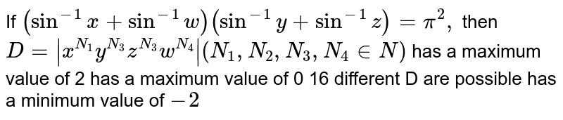 If `(sin^(-1)x+sin^(-1)w)(sin^(-1)y+sin^(-1)z)=pi^2,` then `D= x^(N_1)y^(N_3)z^(N_3)w^(N_4) (N_1,N_2,N_3,N_4 in  N)`  has a maximum value of 2 has a maximum value of 0 16 different D are possible has a minimum value of `-2`