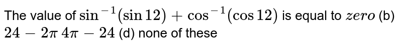 The value of `sin^(-1)(sin12)+cos^(-1)(cos12)` is equal to  (a)`z e ro`  (b) `24-2pi`  `4pi-24`  (d) none of these