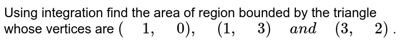 """Using integration find the   area of region bounded by the triangle whose vertices are  `("""" """"1,"""" """"0),"""" """"(1,"""" """"3)"""" """"a n d"""" """"(3,"""" """"2)` ."""