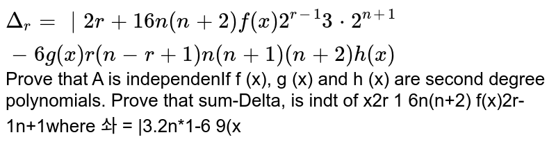 If `f(x), g(x)` and h(x) are second degree polynomials. Prove that `sum_(r=1)^n Delta_r` is independent of x where `Delta_r= [2r+1, 6n(n+2),f(x) ],[2^(r-1), 3*2^(n+1)-6, g(x)],[ r(n-r+1), n(n+1)(n+2),h(x)] `
