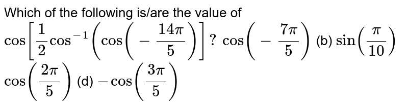 """Which of the following is/are the value of `""""cos""""[1/2cos^(-1)(cos(-(14pi)/5)]?`  `cos(-(7pi)/5)`  (b) `sin(pi/(10))`  `cos((2pi)/5)`  (d) `-cos((3pi)/5)`"""