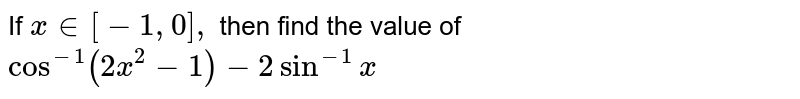 If `x in [-1,0],` then find the value of `cos^(-1)(2x^2-1)-2sin^(-1)x`