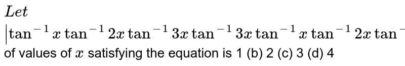 Let ` [tan^(-1)x,tan^(-1)2x,tan^(-1)3x],[tan^(-1)3x,tan^(-1)x,tan^(-1)2x],[tan^(-1)2x,tan^(-1)3x,tan^(-1)x] `=0 , then the number of values of `x` satisfying the equation is 1 (b)   2 (c) 3 (d) 4