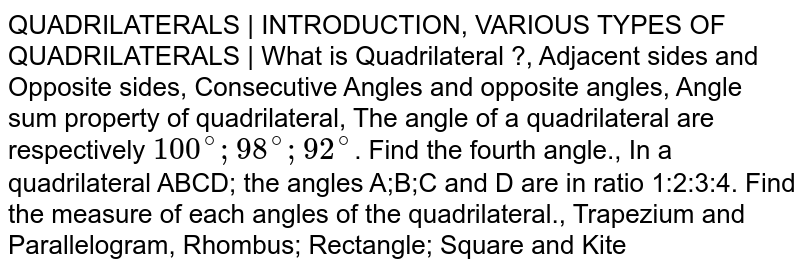 QUADRILATERALS | INTRODUCTION, VARIOUS TYPES OF QUADRILATERALS | What is Quadrilateral ?, Adjacent sides and Opposite sides, Consecutive Angles and opposite angles, Angle sum property of quadrilateral, The angle of a quadrilateral are respectively `100^@;98^@;92^@`. Find the fourth angle., In a quadrilateral ABCD; the angles A;B;C and D are in ratio 1:2:3:4. Find the measure of each angles of the quadrilateral., Trapezium and Parallelogram, Rhombus; Rectangle; Square and Kite