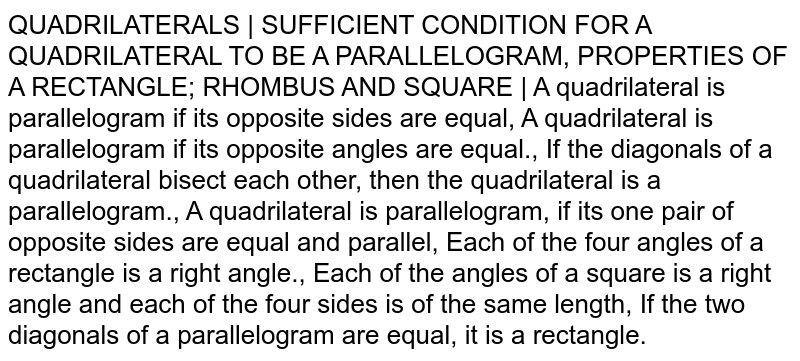 QUADRILATERALS | SUFFICIENT CONDITION FOR A QUADRILATERAL TO BE A PARALLELOGRAM, PROPERTIES OF A RECTANGLE; RHOMBUS AND SQUARE | A quadrilateral is parallelogram if its opposite sides are equal, A quadrilateral is parallelogram if its opposite angles are equal., If the diagonals of a quadrilateral bisect each other, then the quadrilateral is a parallelogram., A quadrilateral is parallelogram, if its one pair of opposite sides are equal and parallel, Each of the four angles of a rectangle is a right angle., Each of the angles of a square is a right angle and each of the four sides is of the same length, If the two diagonals of a parallelogram are equal, it is a rectangle.
