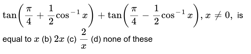 `tan(pi/4+1/2cos^(-1)x)+tan(pi/4-1/2cos^(-1)x),x!=0,` is equal to `x`  (b) `2x`  (c) `2/x`  (d) none of these