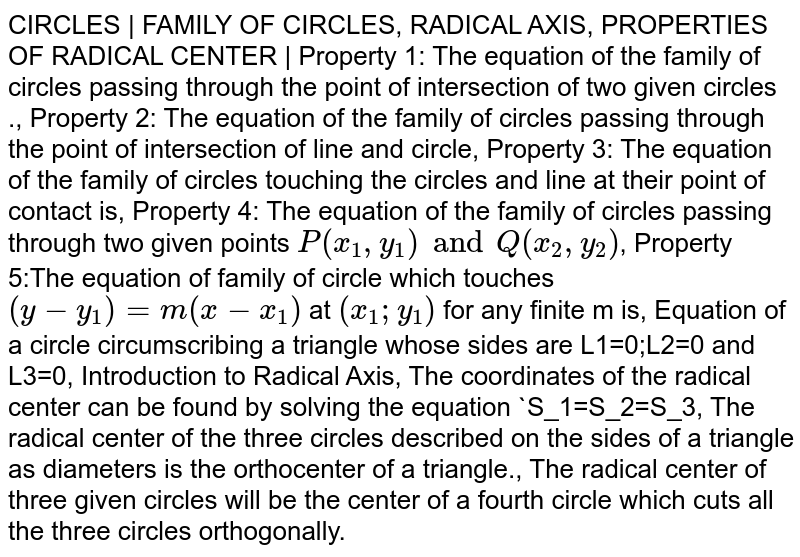 CIRCLES | FAMILY OF CIRCLES, RADICAL AXIS, PROPERTIES OF RADICAL CENTER | Property 1: The equation of the family of circles passing through the point of intersection of two given circles ., Property 2: The equation of the family of circles passing through the point of intersection of line and circle, Property 3: The equation of the family of circles touching the circles and line at their point of contact is,  Property 4: The equation of the family of circles passing through two given points `P(x_1,y_1) and Q(x_2,y_2)`, Property 5:The equation of family of circle which touches `(y-y_1)=m(x-x_1)` at `(x_1;y_1)` for any finite m is, Equation of a circle circumscribing a triangle whose sides are L1=0;L2=0 and L3=0, Introduction to Radical Axis, The coordinates of the radical center can be found by solving the equation `S_1=S_2=S_3, The radical center of the three circles described on the sides of a triangle as diameters is the orthocenter of a triangle., The radical center of three given circles will be the center of a fourth circle which cuts all the three circles orthogonally.
