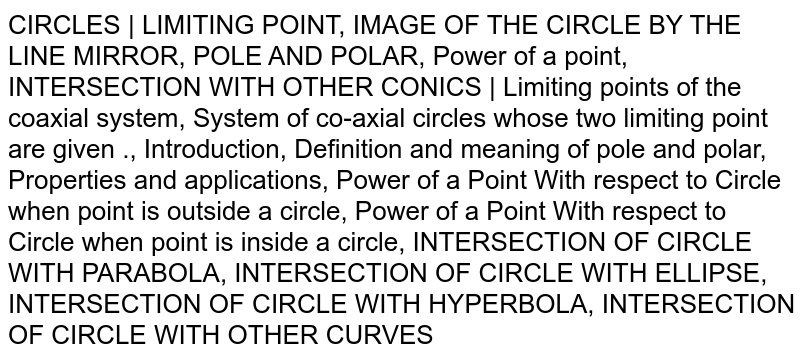 CIRCLES | LIMITING POINT, IMAGE OF THE CIRCLE BY THE LINE MIRROR, POLE AND POLAR, Power of a point, INTERSECTION WITH OTHER CONICS | Limiting points of the coaxial system, System of co-axial circles whose two limiting point are given ., Introduction, Definition and meaning of pole and polar, Properties and applications, Power of a Point With respect to Circle when point is outside a circle, Power of a Point With respect to Circle when point is inside a circle, INTERSECTION OF CIRCLE WITH PARABOLA, INTERSECTION OF CIRCLE WITH ELLIPSE, INTERSECTION OF CIRCLE WITH HYPERBOLA, INTERSECTION OF CIRCLE WITH OTHER CURVES