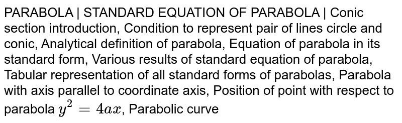 PARABOLA | STANDARD EQUATION OF PARABOLA | Conic section introduction, Condition to represent pair of lines circle and conic, Analytical definition of parabola, Equation of parabola in its standard form, Various results of standard equation of parabola, Tabular representation of all standard forms of parabolas, Parabola with axis parallel to coordinate axis, Position of point with respect to parabola `y^2=4ax`, Parabolic curve