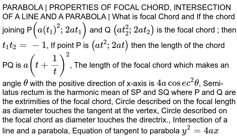 PARABOLA | PROPERTIES OF FOCAL CHORD, INTERSECTION OF A LINE AND A PARABOLA | What is focal Chord and If the chord joining P`(a(t_1)^2;2at_1)` and Q `(at_2^2;2at_2)` is the focal chord ; then `t_1t_2=-1`, If point P is `(at^2;2at)` then the length of the chord PQ is `a(t+1/t)^2`, The length of the focal chord which makes an angle `theta` with the positive direction of x-axis is `4acosec^2theta`, Semi-latus rectum is the harmonic mean of SP and SQ where P and Q are the extrimities of the focal chord, Circle described on the focal length as diameter touches the tangent at the vertex, Circle described on the focal chord as diameter touches the directrix., Intersection of a line and a parabola, Equation of tangent to parabola `y^2 = 4ax`