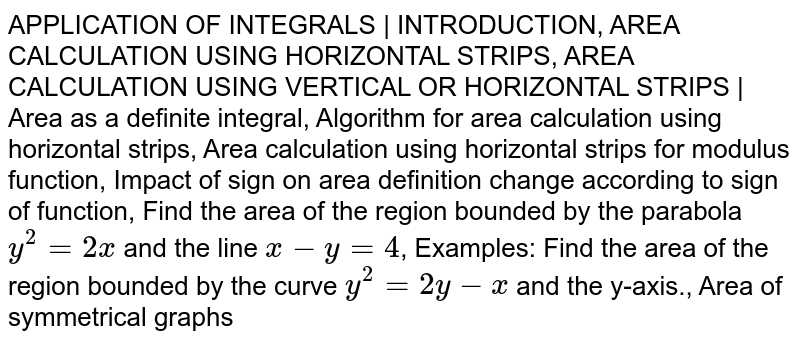 APPLICATION OF INTEGRALS | INTRODUCTION, AREA CALCULATION USING HORIZONTAL STRIPS, AREA CALCULATION USING VERTICAL OR HORIZONTAL STRIPS | Area as a definite integral, Algorithm for area calculation using horizontal strips, Area calculation using horizontal strips for modulus function, Impact of sign on area definition change according to sign of function, Find the area of the region bounded by the parabola `y^2 = 2x` and the line `x - y = 4`, Examples: Find the area of the region bounded by the curve `y^2 = 2y - x` and the y-axis., Area of symmetrical graphs