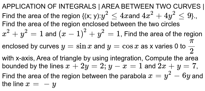APPLICATION OF INTEGRALS | AREA BETWEEN TWO CURVES | Find the area of the region {(x; y):` y^2 <= 4x `and `4x^2 + 4y^2 <= 9`}., Find the area of the region enclosed between the two circles `x^2 + y^2 =1` and `(x-1)^2 + y^2 = 1`, Find the area of the region enclosed by curves ` y = sinx` and `y = cosx` as x varies 0 to `pi/2` with x-axis, Area of triangle by using integration, Compute the area bounded by the lines `x + 2y =2; y - x = 1` and `2x + y = 7`, Find the area of the region between the parabola `x = y^2 - 6y` and the line ` x = -y`