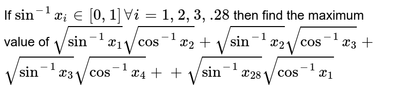 If `sin^(-1)x_i in [0,1]AAi=1,2,3,  .28` then find the maximum value of `sqrt(sin^(-1)x_1)sqrt(cos^(-1)x_2)+sqrt(sin^(-1)x_2)sqrt(cos^(-1)x_3)+`  `sqrt(sin^(-1)x_3)sqrt(cos^(-1)x_4)++sqrt(sin^(-1)x_(28))sqrt(cos^(-1)x_1)`