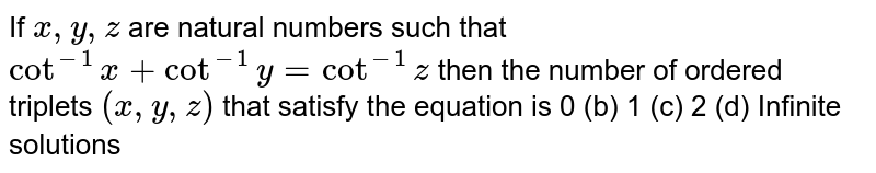 If `x , y , z` are natural numbers such that `cot^(-1)x+cot^(-1)y=cot^(-1)z` then the number of ordered triplets `(x , y , z)` that satisfy the equation is 0 (b) 1   (c) 2 (d) Infinite solutions