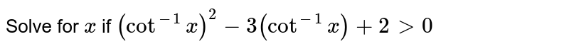 Solve for `x` if `(cot^(-1)x)^2-3(cot^(-1)x)+2>0`
