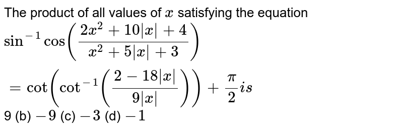 The product of all values of `x` satisfying the equation `sin^(-1)cos((2x^2+10|x|+4)/(x^2+5|x|+3))=cot(cot^(-1)((2-18|x|)/(9|x|)))+pi/2i s`  9 (b)   `-9`  (c) `-3`  (d) `-1`