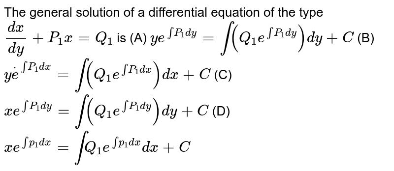 The   general solution of a differential equation of the type `(dx)/(dy)+P_1x=Q_1` is (A)   `y e^(intP_1dy)=int(Q_1e^(intP_1dy))dy+C`  (B) `ydote^(intP_1dx)=int(Q_1e^(intP_1dx))dx+C`  (C)   `x e^(intP_1dy)=int(Q_1e^(intP_1dy))dy+C`  (D) `xe^(intp_1dx)=intQ_1e^(intp_1dx)dx +C`