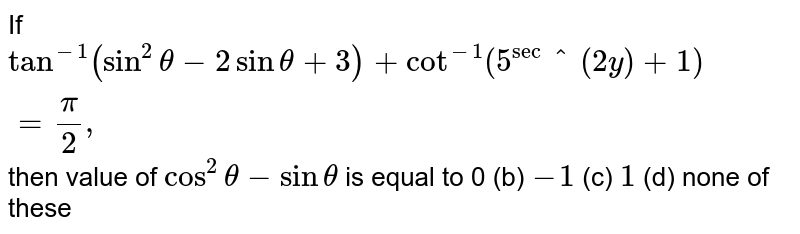 If `tan^(-1)(sin^2theta-2sintheta+3)+cot^(-1)(5^sec^(2y)+1)=pi/2,` then value of `cos^2theta-sintheta` is equal to 0 (b) `-1`  (c) `1`  (d) none of these