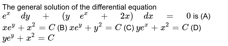 """The   general solution of the differential equation `e^x"""" """"dy"""" """"+"""" """"(y"""" """"e^x"""" """"+"""" """"2x)"""" """"dx"""" """"="""" """"0` is (A)   `x""""""""e^y+x^2=C`  (B) `x""""""""e^y+y^2=C`   (C)   `y""""""""e^x+x^2=C`  (D) `y""""""""e^y+x^2=C`"""