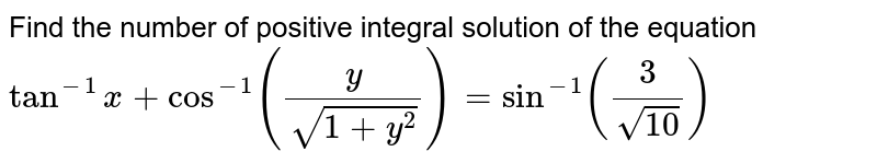 Find the number of positive integral solution of the equation `tan^(-1)x+cos^(-1)y/(sqrt(1+y^2))=sin^(-1)3/(sqrt(10))`