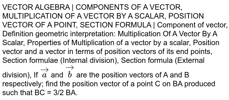 VECTOR ALGEBRA | COMPONENTS OF A VECTOR, MULTIPLICATION OF A VECTOR BY A SCALAR, POSITION VECTOR OF A POINT, SECTION FORMULA | Component of vector, Definition geometric interpretation: Multiplication Of A Vector By A Scalar, Properties of Multiplication of a vector by a scalar, Position vector and a vector in terms of position vectors of its end points, Section formulae (Internal division), Section formula (External division), If `veca` and `vecb` are the position vectors of A and B respectively; find the position vector of a point C on BA produced such that BC = 3/2 BA.