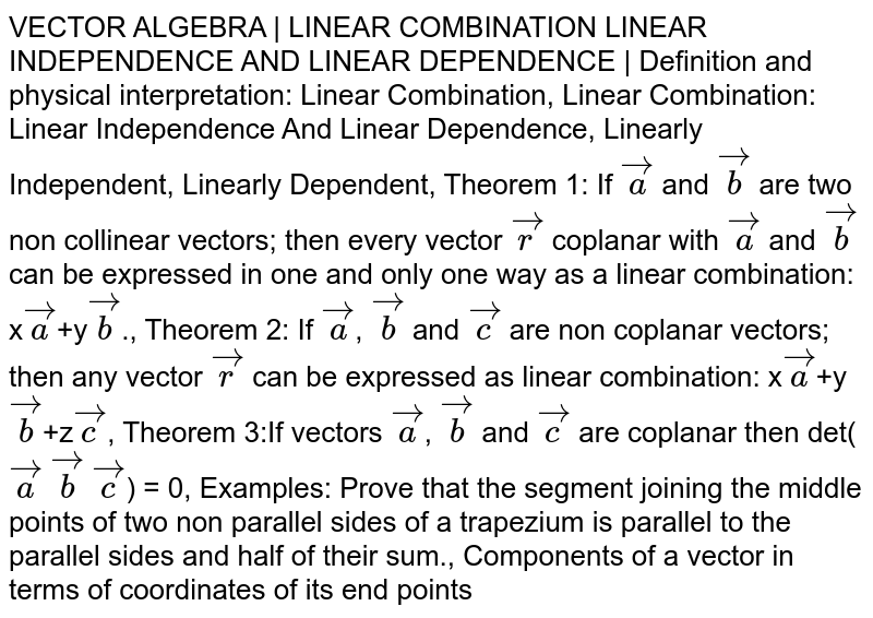 VECTOR ALGEBRA | LINEAR COMBINATION LINEAR INDEPENDENCE AND LINEAR DEPENDENCE | Definition and physical interpretation: Linear Combination, Linear Combination: Linear Independence And Linear Dependence, Linearly Independent, Linearly Dependent, Theorem 1: If `veca` and `vecb` are two non collinear vectors; then every vector `vecr` coplanar with `veca` and `vecb` can be expressed in one and only one way as a linear combination: x`veca`+y`vecb`., Theorem 2: If `veca`, `vecb` and `vecc` are non coplanar vectors; then any vector `vecr` can be expressed as linear combination: x`veca`+y`vecb`+z`vecc`, Theorem 3:If vectors `veca`, `vecb` and `vecc` are coplanar then det(`veca` `vecb` `vecc`) = 0, Examples: Prove that the segment joining the middle points of two non parallel sides of a trapezium is parallel to the parallel sides and half of their sum., Components of a vector in terms of coordinates of its end points