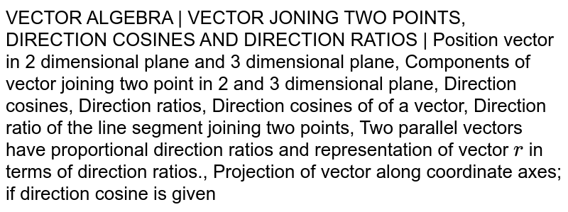 VECTOR ALGEBRA | VECTOR JONING TWO POINTS, DIRECTION COSINES AND DIRECTION RATIOS | Position vector in 2 dimensional plane and 3 dimensional plane, Components of vector joining two point in 2 and 3 dimensional plane, Direction cosines, Direction ratios, Direction cosines of of a vector, Direction ratio of the line segment joining two points, Two parallel vectors have proportional direction ratios and representation of vector `r` in terms of direction ratios., Projection of vector along coordinate axes; if direction cosine is given