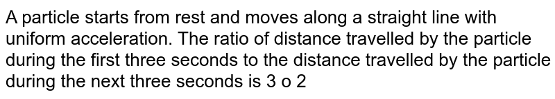 A particle starts from rest and moves along a straight line with uniform acceleration. The ratio of distance travelled by the particle during the first three seconds to the distance travelled by the particle during the next three seconds is 3 ? 2