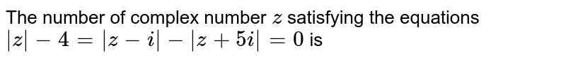 The number of complex number `z` satisfying the equations ` z -4= z-i - z+5i =0` is