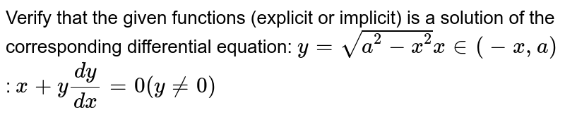 Verify that the given   functions (explicit or implicit) is a solution of the corresponding   differential equation: `y=sqrt(a^2-x^2)x in (-x , a)`  : `x+y(dy)/(dx)=0(y!=0)`