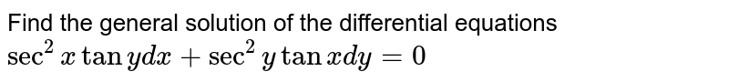Find the general solution of   the differential equations `sec^2xtany dx+sec^2ytanx dy=0`