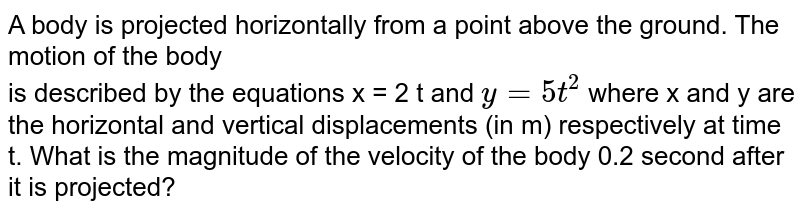 A body is projected horizontally from a point above the ground. The motion of the body  <br> is described by the equations x = 2 t and `y= 5 t^2` where x and y are the horizontal and vertical displacements (in m) respectively at time t. What is the magnitude of the velocity of the body 0.2 second after it is projected?
