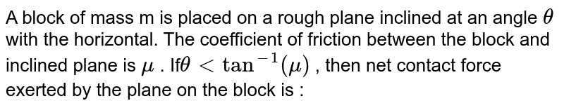 A block of mass m is placed on a rough plane inclined at an angle `theta`  with the horizontal. The coefficient of friction between the block and inclined plane is `mu` . If`theta lt tan^(-1) (mu)` , then net contact force exerted by the plane on the block is :