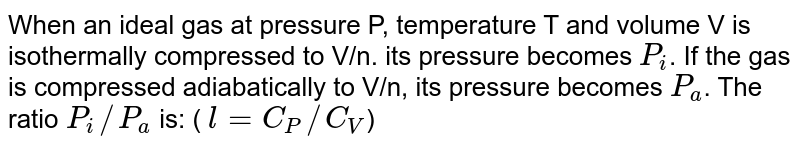 When an ideal gas at pressure P, temperature T and volume V is isothermally compressed to V/n. its pressure becomes `P_i`. If the gas is compressed adiabatically to V/n, its pressure becomes `P_a`. The ratio `P_i//P_a` is:  ( `l =  C_P //C_V`)